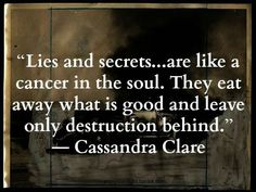 """""""Lies & secrets...are like a cancer in the soul. They eat away what is good & leave only destruction behind."""" ~Cassandra Clare"""