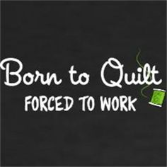 #quilting sigh............ain't that the truth!