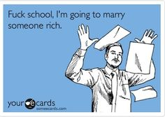 'Fuck school, I'm going to marry someone rich!'