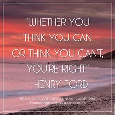 """Whether you think you can or think you can't, you're right."""
