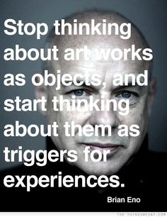 Stop thinking about art works as objects and start thinking about them as triggers for experiences