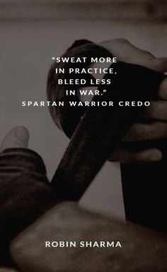 Sweat more in practice, bleed less in war. ~Robin Sharma