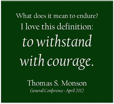 """""""What does it mean to endure? I love this definition: to withstand with courage. Courage will most certainly be required as you endure until that day when you will leave this mortal existence."""" From #PresMonson's http://pinterest.com/pin/24066179228814793 #LDSconf http://facebook.com/223271487682878 message http://lds.org/general-conference/2012/04/believe-obey-and-endure"""
