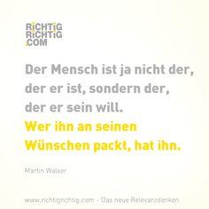 Der Mensch ist ja nicht der, der er ist, sondern der, der er sein will. Wer ihn an seinen Wünschen packt, hat ihn. (Martin Walser) www.richtigrichtig.com