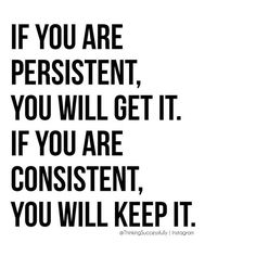 If you are persistent, you will get it.  If you are consistent, you will keep it.  #ThinkingSuccessfully