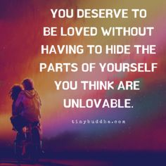 You deserve to be loved without having to hide the parts of yourself you think are unlovable. : You deserve to be loved without having to hide the parts of yourself you think are unlovable. Wisdom Quotes, Quotes To Live By, Me Quotes, Yoga Quotes, Great Quotes, Inspirational Quotes, Motivational, Tiny Buddha, Daily Wisdom