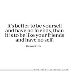 It's better to be yourself and have no friends, than it is to be like your friends and have no self.