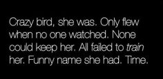 Crazy bird, she was. Only flew when no one watched. None could keep her. All failed to train her. Funny name she had. Time.