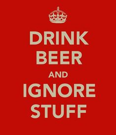 Drink beer and ignore stuff—some days that seems like a reasonable solution!