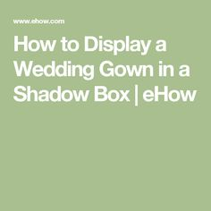 How to Display a Wedding Gown in a Shadow Box | eHow