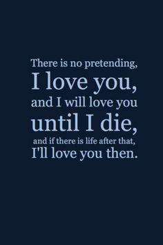 there is no pretending. i love you, and i will love you until i die, and if there is life after that, i'll love you then.    followpics.co