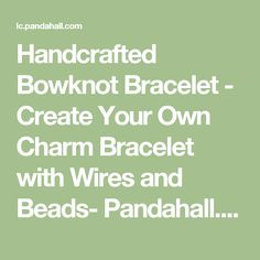 Handcrafted Bowknot Bracelet - Create Your Own Charm Bracelet with Wires and Beads- Pandahall.com