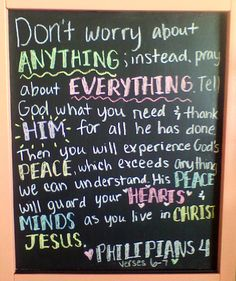 """Don't worry about anything; instead pray about everything.  Tell God what you need & thank Him for all that he has done. Then you will experience God's peace, which exceeds anything we can understand. His peace will guard your hearts & minds as you live in Christ Jesus. Philipians 4:6-7"