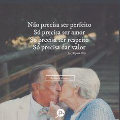 Não precisa ser perfeito Só precisa ser amor Só precisa ter respeito Só precisa dar valor (Pejotta Pires )