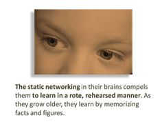 The static networking in their brains compels them to learn in a rote, rehearsed manner.  As they grow older, they learn by memorizing facts and figures.