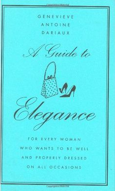 A Guide to Elegance: For Every Woman Who Wants to Be Well and Properly Dressed on All Occasions by Genevieve Antoine Dariaux,http://www.amazon.com/dp/0060757345/ref=cm_sw_r_pi_dp_2plqsb1A3K3SR9XY