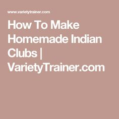 How To Make Homemade Indian Clubs | VarietyTrainer.com