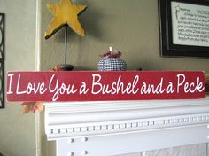 "Mantel decor  ""I Love You a Bushel and a Peck"" sign... :)"