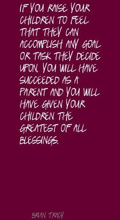 If you raise your children to feel that they can accomplish any goal or task they decide upon, you will have succeeded as a parent...