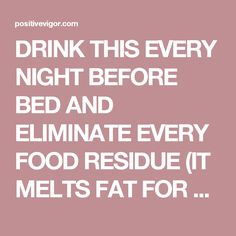 DRINK THIS EVERY NIGHT BEFORE BED AND ELIMINATE EVERY FOOD RESIDUE (IT MELTS FAT FOR 8 HOURS!) - Positive Vigor