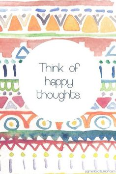 think of happy thoughts (: