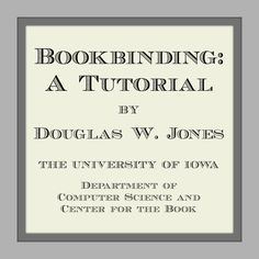 Bookbinding: A Tutorial by Douglas W. Jones. THE UNIVERSITY OF IOWA, Department of Computer Science and Center for the Book