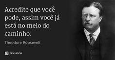 Acredite que você pode, assim você já está no meio do caminho. — Theodore Roosevelt