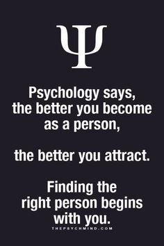psychology says, the better you become as a person, the better you attract. finding the right person begins with you.
