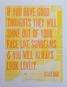 Roald Dahl Letterpress Quote - If you have good thoughts they will shine out of your face like sunbeams & you will always look lovely Typed Quotes, Quotable Quotes, Book Quotes, Me Quotes, Motivational Quotes, Inspirational Quotes, Famous Quotes, Random Quotes, Beauty Quotes