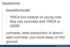 YMCA but instead of young man they say comrade and YMCA is USSR... comrade, steel production is down / i said comrade, you must sleep on the ground