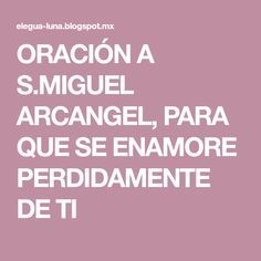 ORACIÓN A S.MIGUEL ARCANGEL, PARA QUE SE ENAMORE PERDIDAMENTE DE TI
