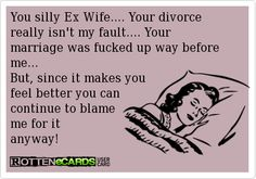 it actually makes me feel better knowing other people have had to go through the same crazy ex-wife drama bullshit as me