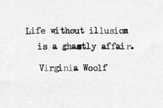 """""""life without illusion ..."""" -Virginia Woolf"""
