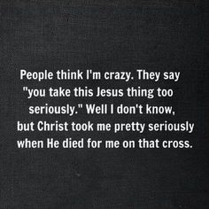 """people think I'm crazy"" christianity, christian, christians, christian inspiration, christian quotes, truth, God, Lord, Jesus, Holyspirit, inspirational quotes, brainy quotes, Bible, love, bible quotes, jesus wins, Bible study, inductive Bibble study"