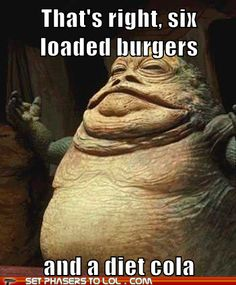 Yeah! Make sure that's a DIET cola because Jabba is watching his girlish figure!