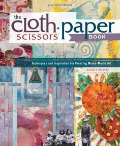 The Cloth Paper Scissors Book: Techniques and Inspiration for Creating Mixed-Media Art by Barbara Delaney,http://www.amazon.com/dp/159668397X/ref=cm_sw_r_pi_dp_sxrttb1CQ5QADCMD