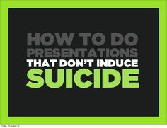 How to do presentations that don't induce suicide by Andy Whitlock via slideshare