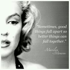 Sometimes, Good Things Fall Apart So Better Things Can Fall Together. - Marilyn Monroe