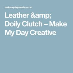 Leather & Doily Clutch – Make My Day Creative