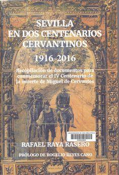 Sevilla en dos centenarios cervantinos : 1916-2016 : recopilación de documentos para conmemorar el IV Centenario de la muerte de Miguel de Cervantes / Rafael Raya Rasero