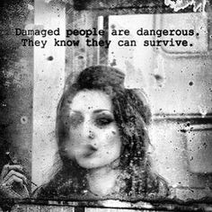 damaged people are dangerous, they know they can survive