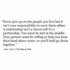 Never give up on people you love but it's not your responsibility to carry them either. A relationship isn't a rescue raft, it's a partnership. Both parties must make an effort to keep things going or else one is going to be brought down by the other.