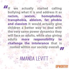 """""""If we actually started calling bullying what it is and address it as racism, sexism, homophobia, transphobia, albeism, fat phobia, and classism it would actually give children a better way to deal with the very same power dynamics they will face as adults, while giving adults more responsibility to challenge the intolerance that is rooted in our society overall."""" — Amanda Levitt (http://fatbodypolitics.com/2012/10/06/bullying-its-not-just-for-kids/) — #bullying"""