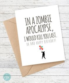 IN A ZOMBIE APOCALYPSE, I WOULD KILL YOU LAST - OH AND HAPPY BIRTHDAY!   DETAILS:  -(1) 5.5 x 4.25 (A2) folded card -A2 Coordinating Envelope