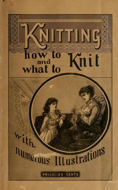 """""""Knitting: How To Knit and What To Knit with Numerous Illustrations"""" by: Marie Louise Kerzman (1884) 