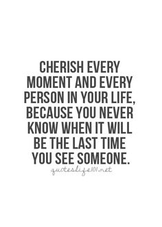 Cherish every moment and every person in your life, because you never know when it will be the last time you see someone.