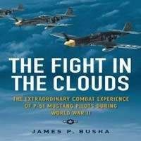 "Staff Review: ""The Fight in the Clouds: The Extraordinary Combat Experience of P-51 Mustang Pilots During World War II"" by James P. Busha; Rating: 4 stars"