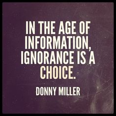 """""""In the age of information, ignorance is a choice."""" -Donny Miller"""