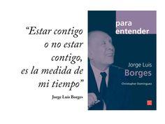 """""""Estar contigo o no estar contigo, es la medida de mi tiempo"""". Jorge Luis Borges"""