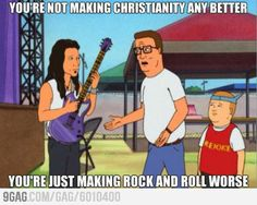 [Christian Rock Music] You're not making Christianity any better. You're just making rock music worse.